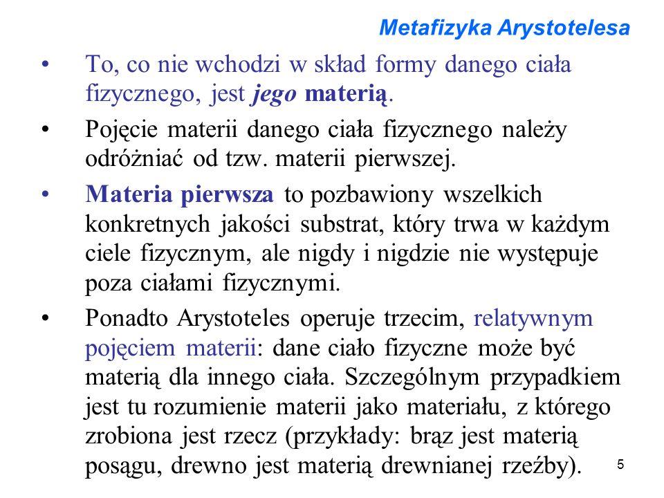 5 Metafizyka Arystotelesa To, co nie wchodzi w skład formy danego ciała fizycznego, jest jego materią. Pojęcie materii danego ciała fizycznego należy