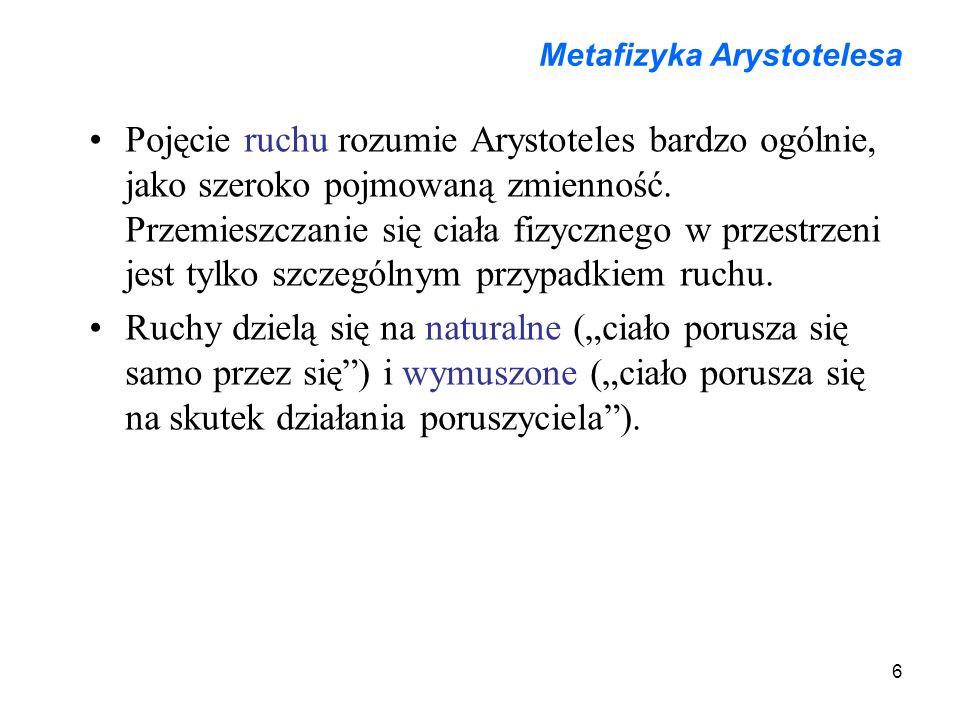 6 Metafizyka Arystotelesa Pojęcie ruchu rozumie Arystoteles bardzo ogólnie, jako szeroko pojmowaną zmienność. Przemieszczanie się ciała fizycznego w p