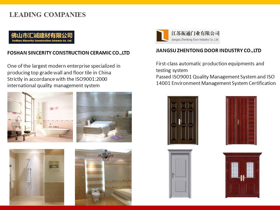 FOSHAN SINCERITY CONSTRUCTION CERAMIC CO.,LTD One of the largest modern enterprise specialized in producing top grade wall and floor tile in China Strictly in accordance with the ISO9001:2000 international quality management system LEADING COMPANIES JIANGSU ZHENTONG DOOR INDUSTRY CO.,LTD First-class automatic production equipments and testing system Passed ISO9001 Quality Management System and ISO 14001 Environment Management System Certification