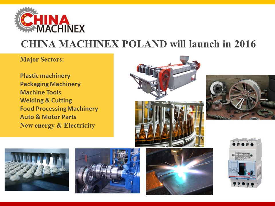 CHINA MACHINEX POLAND will launch in 2016 Major Sectors: Plastic machinery Packaging Machinery Machine Tools Welding & Cutting Food Processing Machinery Auto & Motor Parts New energy & Electricity