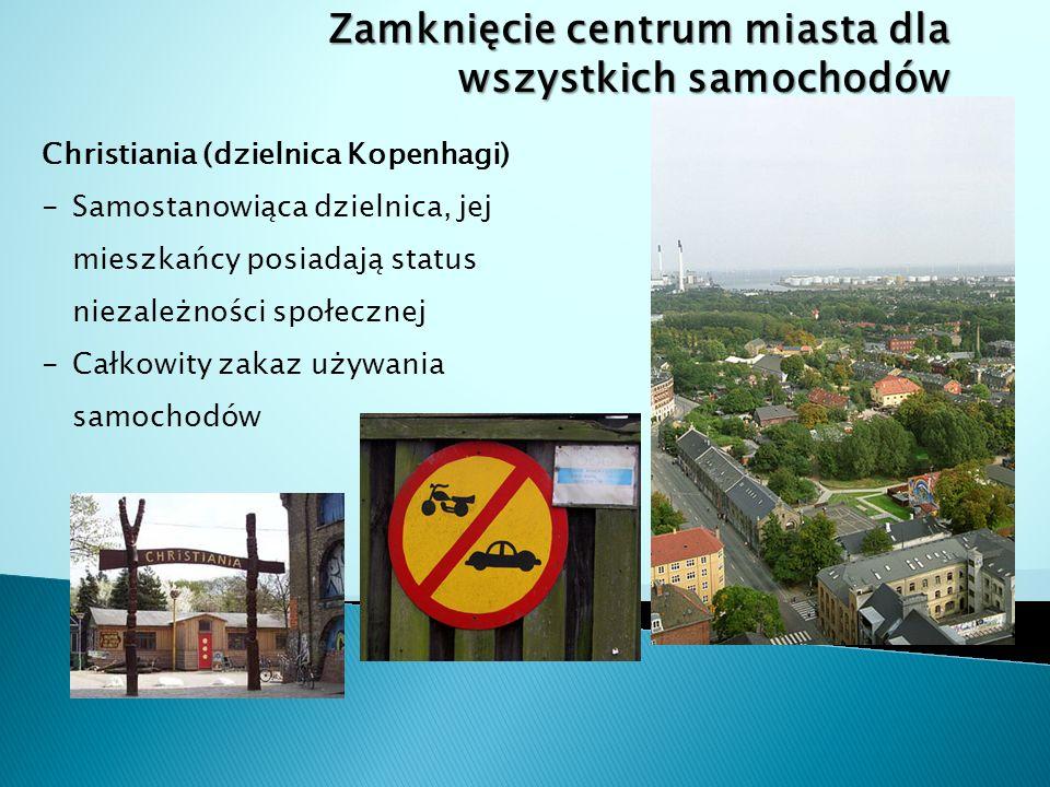 Zamknięcie centrum miasta dla wszystkich samochodów Christiania (dzielnica Kopenhagi) -Samostanowiąca dzielnica, jej mieszkańcy posiadają status niezależności społecznej -Całkowity zakaz używania samochodów