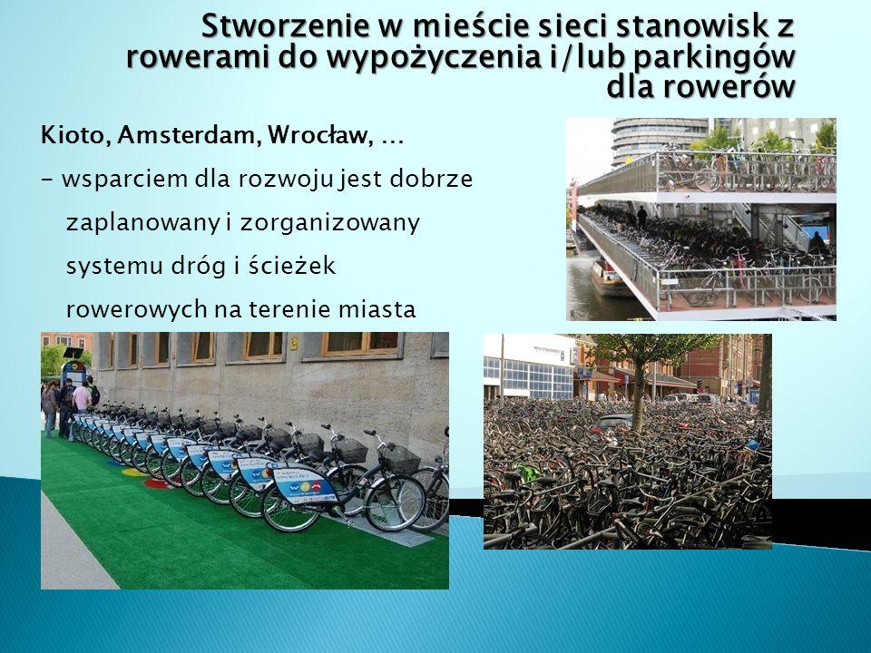 Stworzenie w mieście sieci stanowisk z rowerami do wypożyczenia i/lub parkingów dla rowerów Kioto, Amsterdam, Wrocław, … - wsparciem dla rozwoju jest dobrze zaplanowany i zorganizowany systemu dróg i ścieżek rowerowych na terenie miasta
