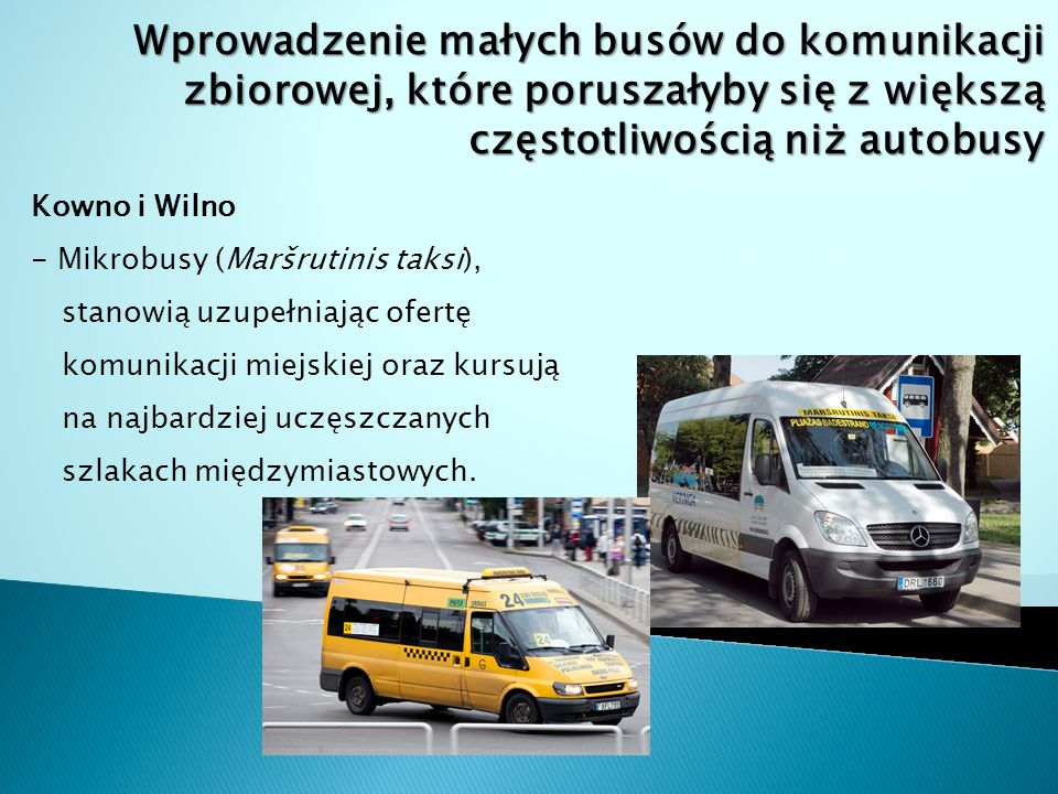 Wprowadzenie małych busów do komunikacji zbiorowej, które poruszałyby się z większą częstotliwością niż autobusy Kowno i Wilno - Mikrobusy (Maršrutinis taksi), stanowią uzupełniając ofertę komunikacji miejskiej oraz kursują na najbardziej uczęszczanych szlakach międzymiastowych.