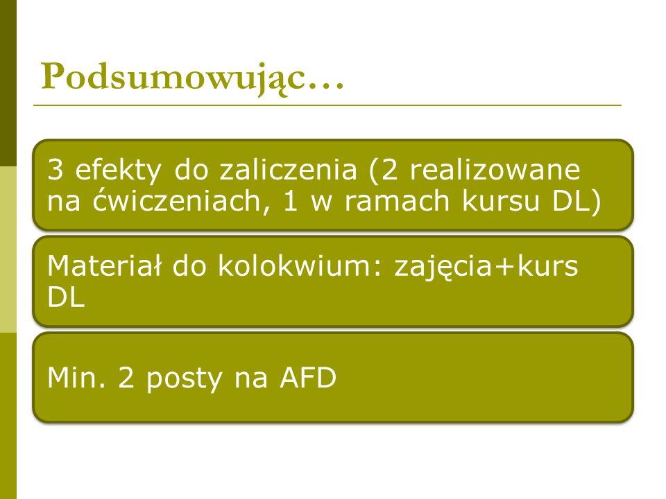 Podsumowując… 3 efekty do zaliczenia (2 realizowane na ćwiczeniach, 1 w ramach kursu DL) Materiał do kolokwium: zajęcia+kurs DL Min. 2 posty na AFD