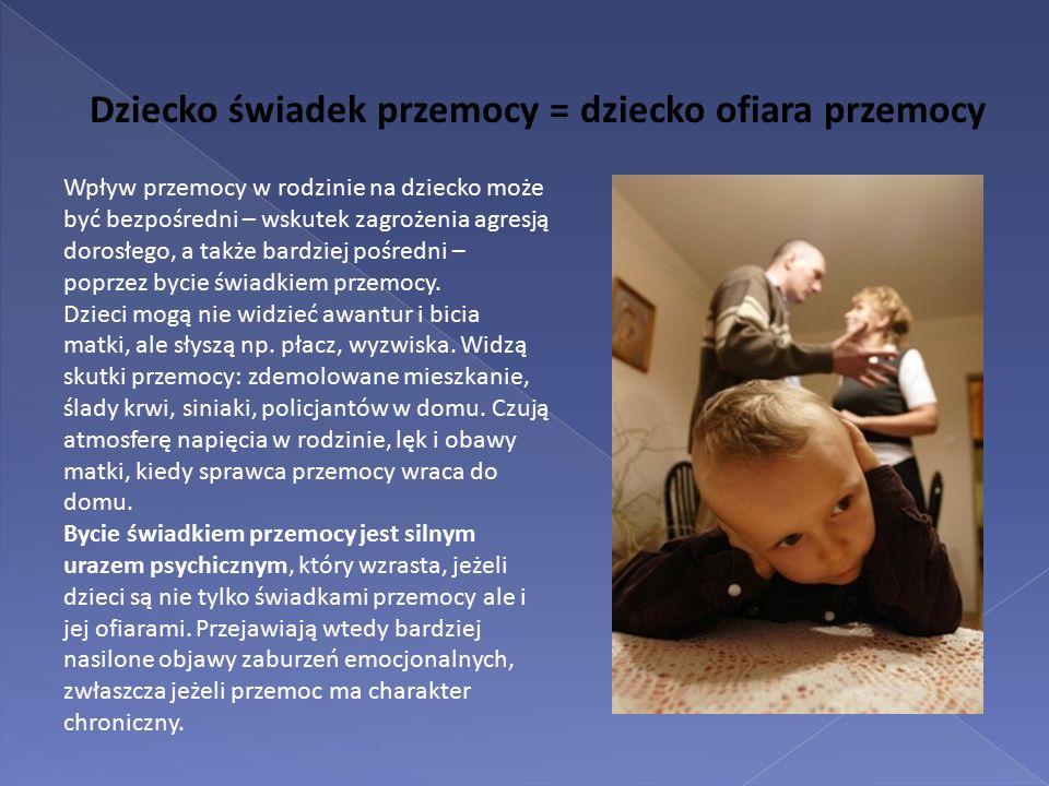 Dziecko świadek przemocy = dziecko ofiara przemocy Wpływ przemocy w rodzinie na dziecko może być bezpośredni – wskutek zagrożenia agresją dorosłego, a