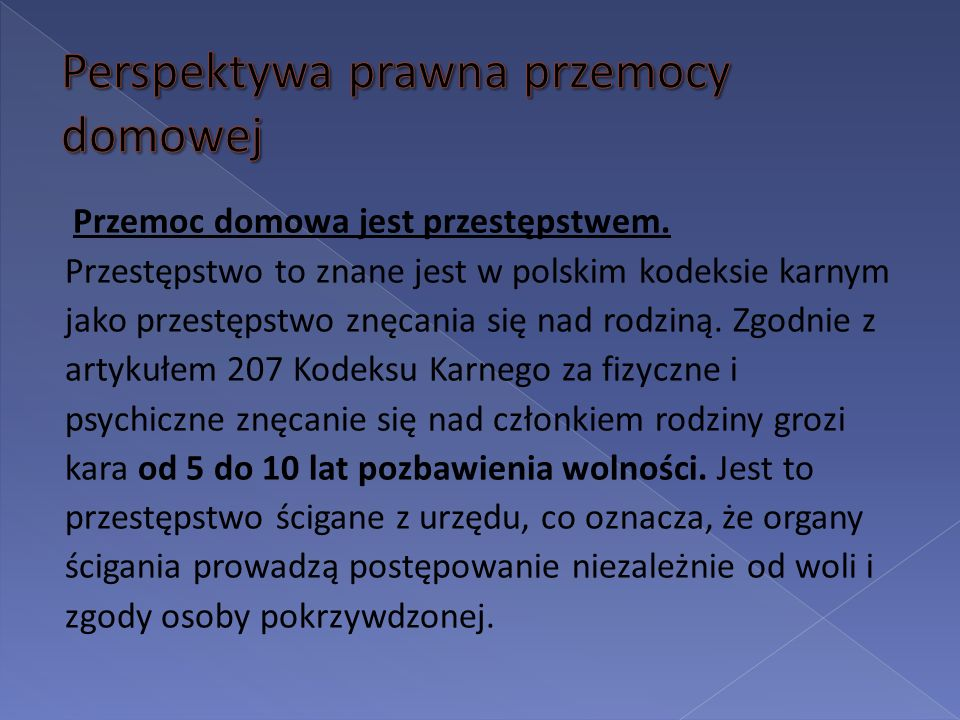 Przemoc domowa jest przestępstwem. Przestępstwo to znane jest w polskim kodeksie karnym jako przestępstwo znęcania się nad rodziną. Zgodnie z artykułe