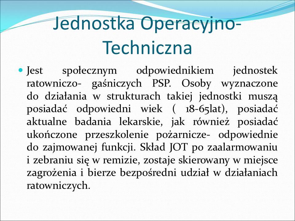 Jednostka Operacyjno- Techniczna Jest społecznym odpowiednikiem jednostek ratowniczo- gaśniczych PSP. Osoby wyznaczone do działania w strukturach taki