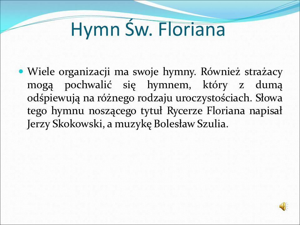 Hymn Św. Floriana Wiele organizacji ma swoje hymny. Również strażacy mogą pochwalić się hymnem, który z dumą odśpiewują na różnego rodzaju uroczystośc