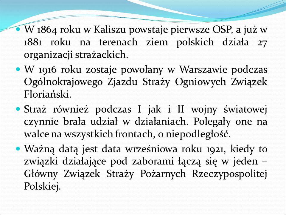 W 1864 roku w Kaliszu powstaje pierwsze OSP, a już w 1881 roku na terenach ziem polskich działa 27 organizacji strażackich. W 1916 roku zostaje powoła