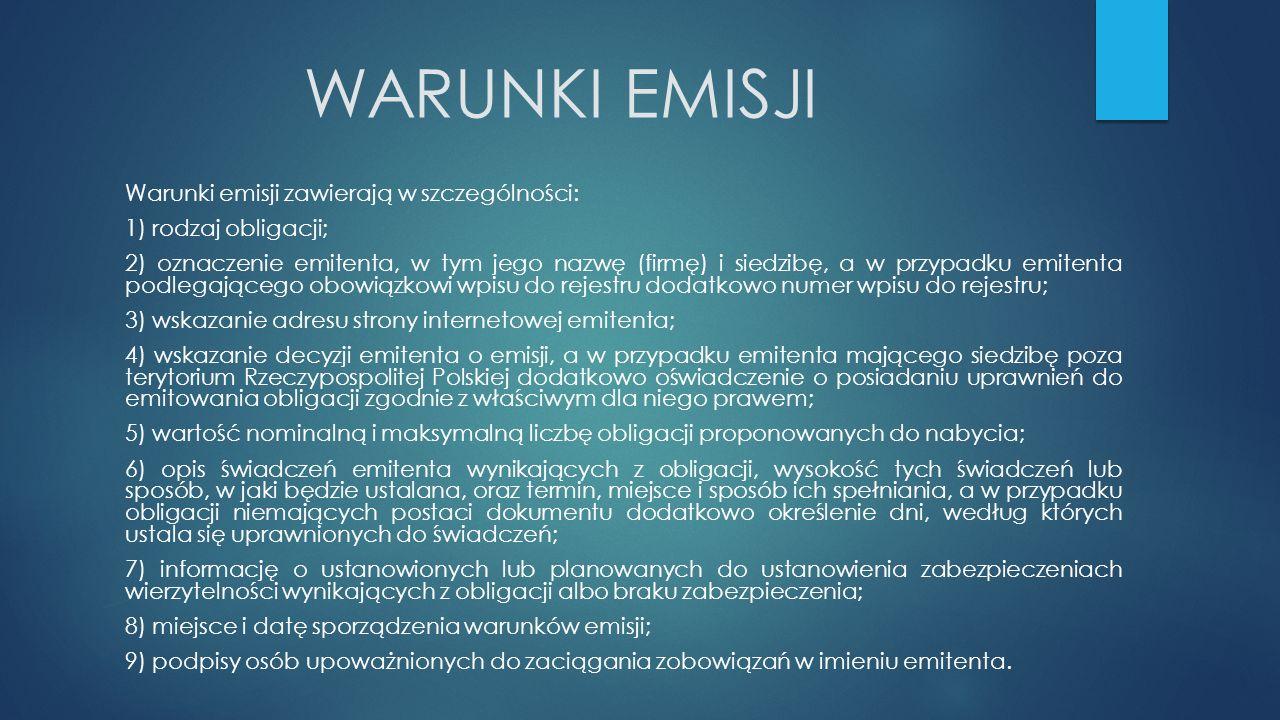 WARUNKI EMISJI Warunki emisji zawierają w szczególności: 1) rodzaj obligacji; 2) oznaczenie emitenta, w tym jego nazwę (firmę) i siedzibę, a w przypadku emitenta podlegającego obowiązkowi wpisu do rejestru dodatkowo numer wpisu do rejestru; 3) wskazanie adresu strony internetowej emitenta; 4) wskazanie decyzji emitenta o emisji, a w przypadku emitenta mającego siedzibę poza terytorium Rzeczypospolitej Polskiej dodatkowo oświadczenie o posiadaniu uprawnień do emitowania obligacji zgodnie z właściwym dla niego prawem; 5) wartość nominalną i maksymalną liczbę obligacji proponowanych do nabycia; 6) opis świadczeń emitenta wynikających z obligacji, wysokość tych świadczeń lub sposób, w jaki będzie ustalana, oraz termin, miejsce i sposób ich spełniania, a w przypadku obligacji niemających postaci dokumentu dodatkowo określenie dni, według których ustala się uprawnionych do świadczeń; 7) informację o ustanowionych lub planowanych do ustanowienia zabezpieczeniach wierzytelności wynikających z obligacji albo braku zabezpieczenia; 8) miejsce i datę sporządzenia warunków emisji; 9) podpisy osób upoważnionych do zaciągania zobowiązań w imieniu emitenta.