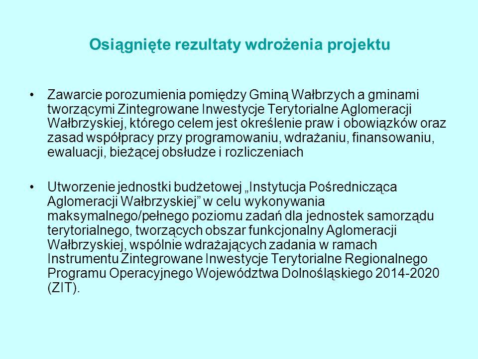 """Osiągnięte rezultaty wdrożenia projektu Zawarcie porozumienia pomiędzy Gminą Wałbrzych a gminami tworzącymi Zintegrowane Inwestycje Terytorialne Aglomeracji Wałbrzyskiej, którego celem jest określenie praw i obowiązków oraz zasad współpracy przy programowaniu, wdrażaniu, finansowaniu, ewaluacji, bieżącej obsłudze i rozliczeniach Utworzenie jednostki budżetowej """"Instytucja Pośrednicząca Aglomeracji Wałbrzyskiej w celu wykonywania maksymalnego/pełnego poziomu zadań dla jednostek samorządu terytorialnego, tworzących obszar funkcjonalny Aglomeracji Wałbrzyskiej, wspólnie wdrażających zadania w ramach Instrumentu Zintegrowane Inwestycje Terytorialne Regionalnego Programu Operacyjnego Województwa Dolnośląskiego 2014-2020 (ZIT)."""