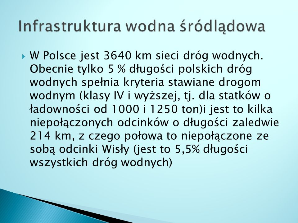  W Polsce jest 3640 km sieci dróg wodnych. Obecnie tylko 5 % długości polskich dróg wodnych spełnia kryteria stawiane drogom wodnym (klasy IV i wyższ