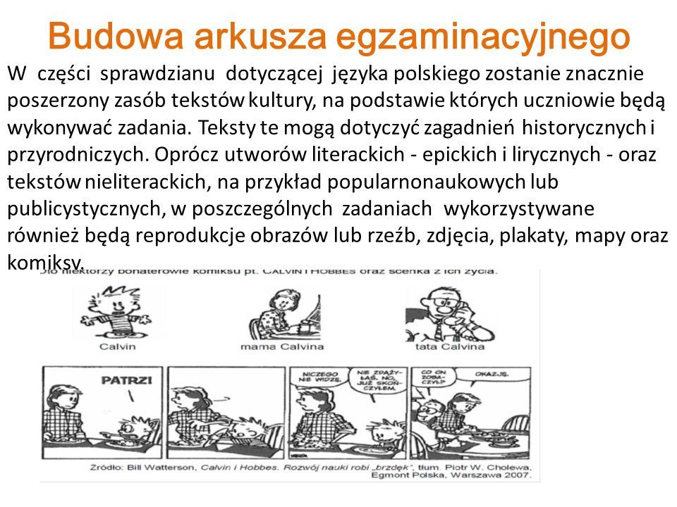 Budowa arkusza egzaminacyjnego W części sprawdzianu dotyczącej języka polskiego zostanie znacznie poszerzony zasób tekstów kultury, na podstawie których uczniowie będą wykonywać zadania.