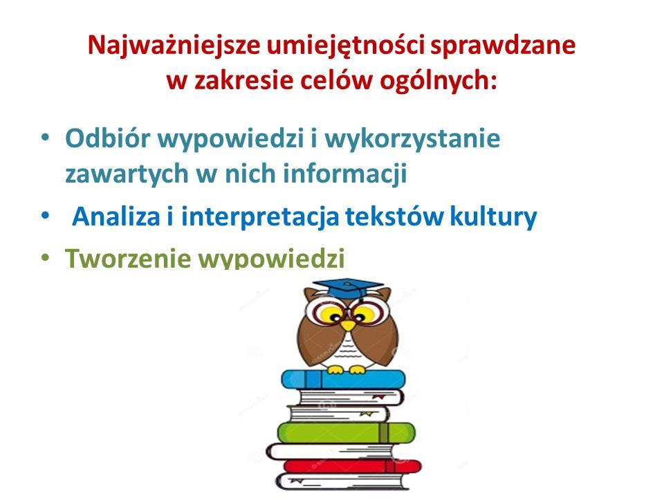 Najważniejsze umiejętności sprawdzane w zakresie celów ogólnych: Odbiór wypowiedzi i wykorzystanie zawartych w nich informacji Analiza i interpretacja tekstów kultury Tworzenie wypowiedzi