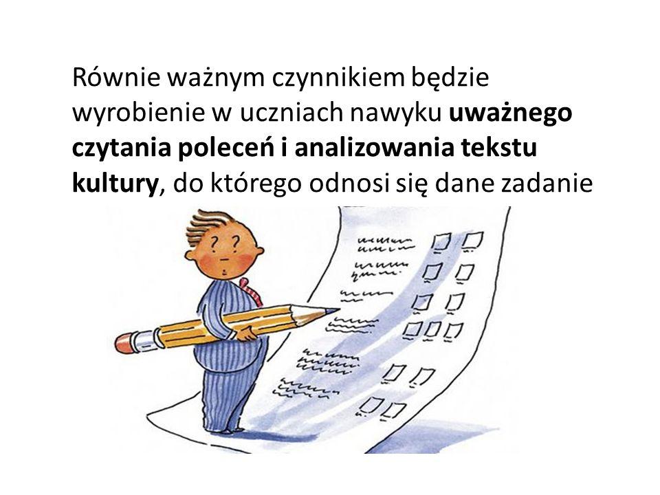 Równie ważnym czynnikiem będzie wyrobienie w uczniach nawyku uważnego czytania poleceń i analizowania tekstu kultury, do którego odnosi się dane zadanie