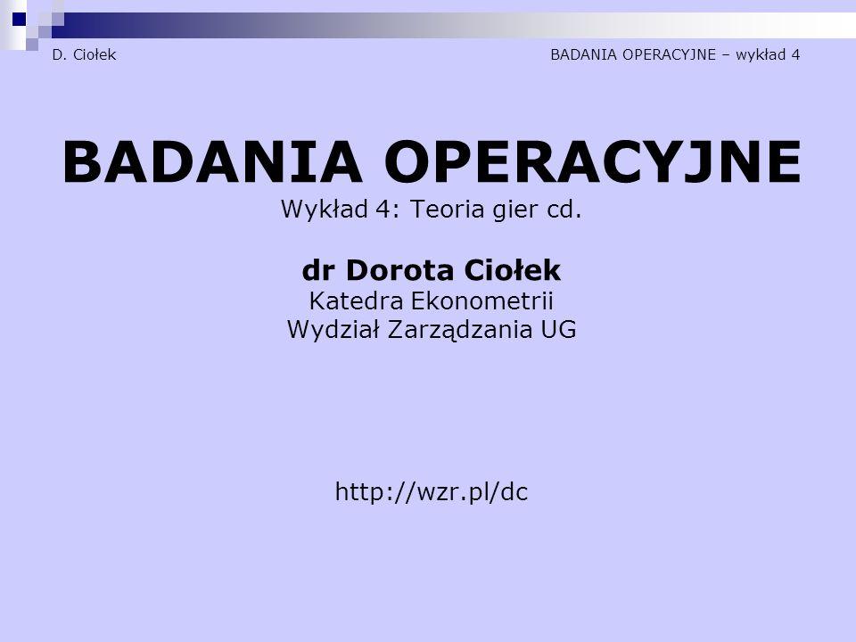 D. Ciołek BADANIA OPERACYJNE – wykład 4 BADANIA OPERACYJNE Wykład 4: Teoria gier cd. dr Dorota Ciołek Katedra Ekonometrii Wydział Zarządzania UG http:
