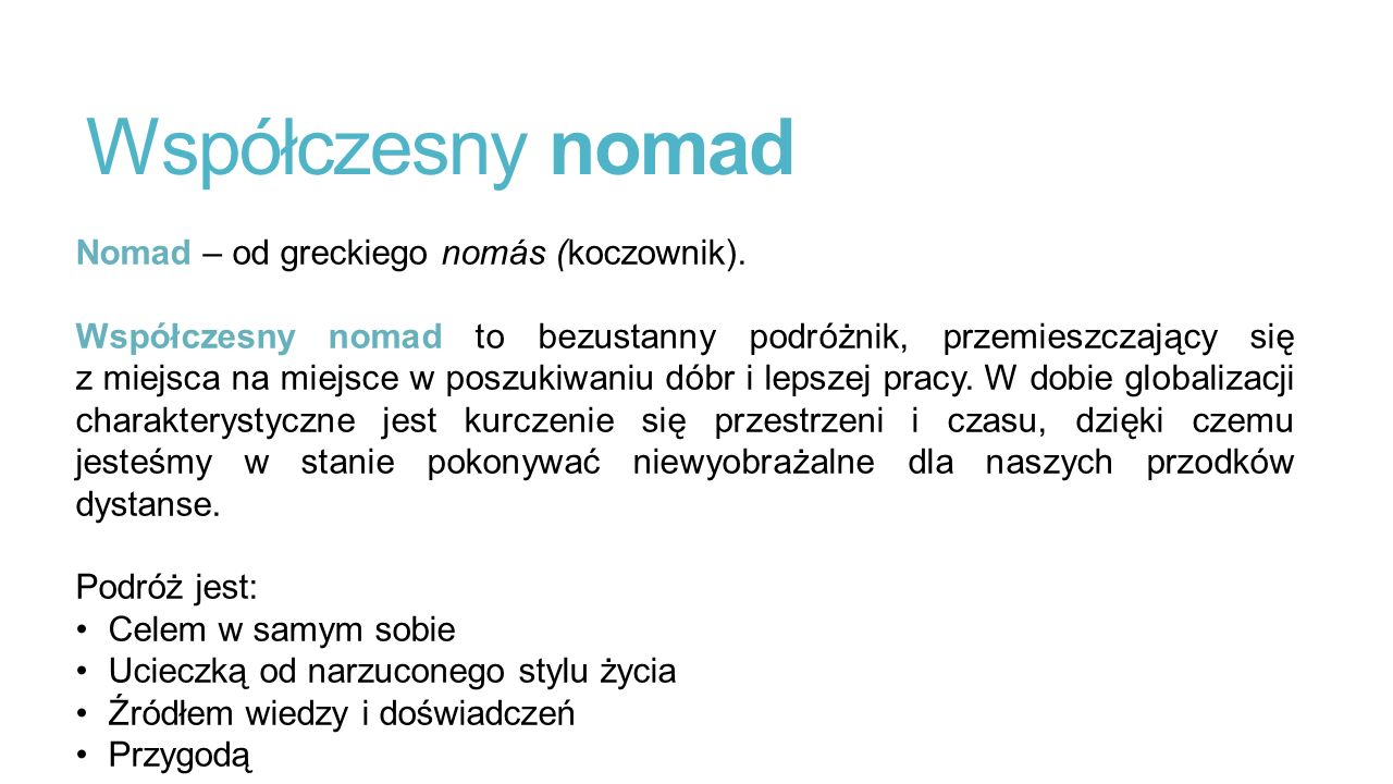 Współczesny nomad Nomad – od greckiego nomás (koczownik). Współczesny nomad to bezustanny podróżnik, przemieszczający się z miejsca na miejsce w poszu