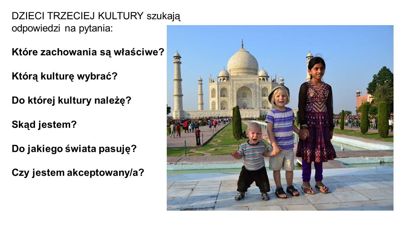 DZIECI TRZECIEJ KULTURY szukają odpowiedzi na pytania: Które zachowania są właściwe? Którą kulturę wybrać? Do której kultury należę? Skąd jestem? Do j