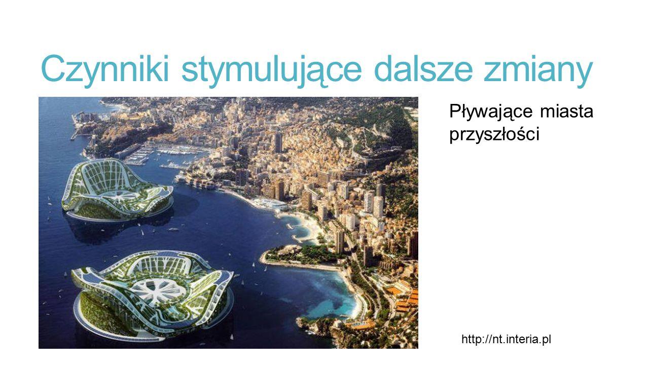 Czynniki stymulujące dalsze zmiany Pływające miasta przyszłości http://nt.interia.pl