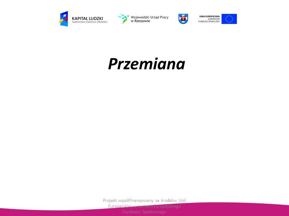 Przemiana Projekt współfinansowany ze środków Unii Europejskiej w ramach Europejskiego Funduszu Społecznego