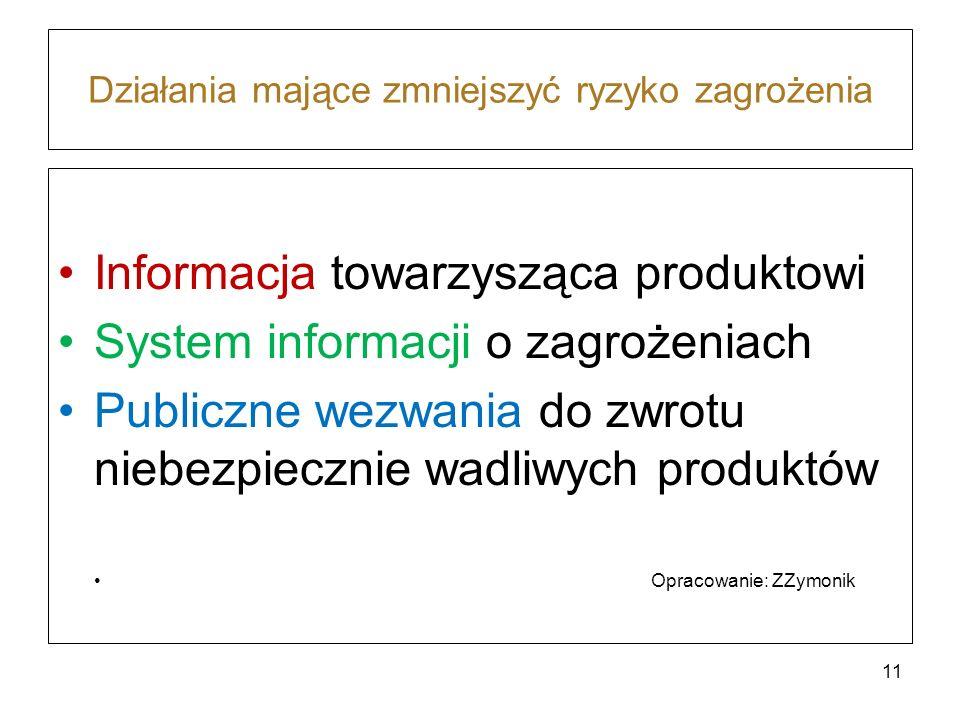 Działania mające zmniejszyć ryzyko zagrożenia Informacja towarzysząca produktowi System informacji o zagrożeniach Publiczne wezwania do zwrotu niebezpiecznie wadliwych produktów Opracowanie: ZZymonik 11