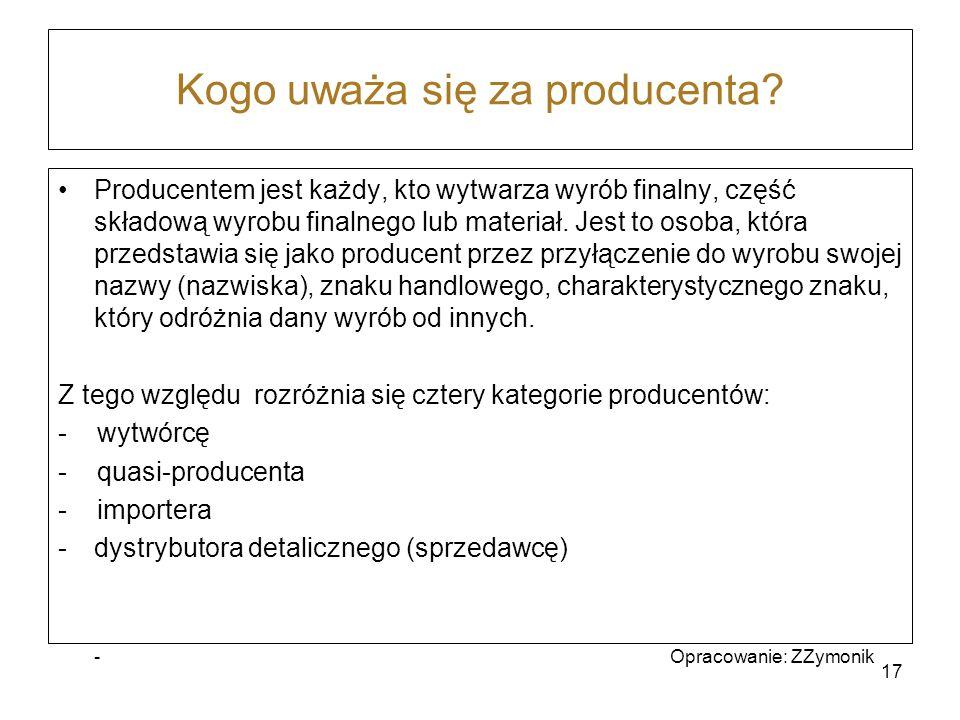 Kogo uważa się za producenta? Producentem jest każdy, kto wytwarza wyrób finalny, część składową wyrobu finalnego lub materiał. Jest to osoba, która p
