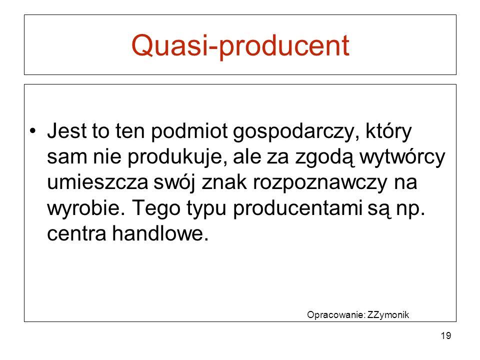 Quasi-producent Jest to ten podmiot gospodarczy, który sam nie produkuje, ale za zgodą wytwórcy umieszcza swój znak rozpoznawczy na wyrobie.
