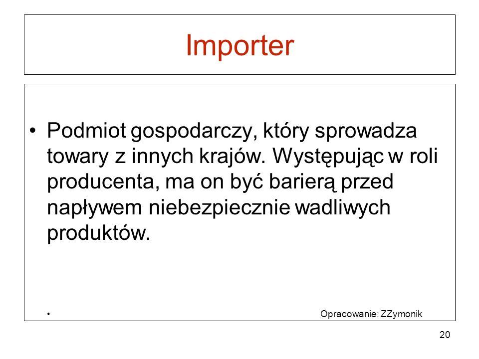 Importer Podmiot gospodarczy, który sprowadza towary z innych krajów. Występując w roli producenta, ma on być barierą przed napływem niebezpiecznie wa