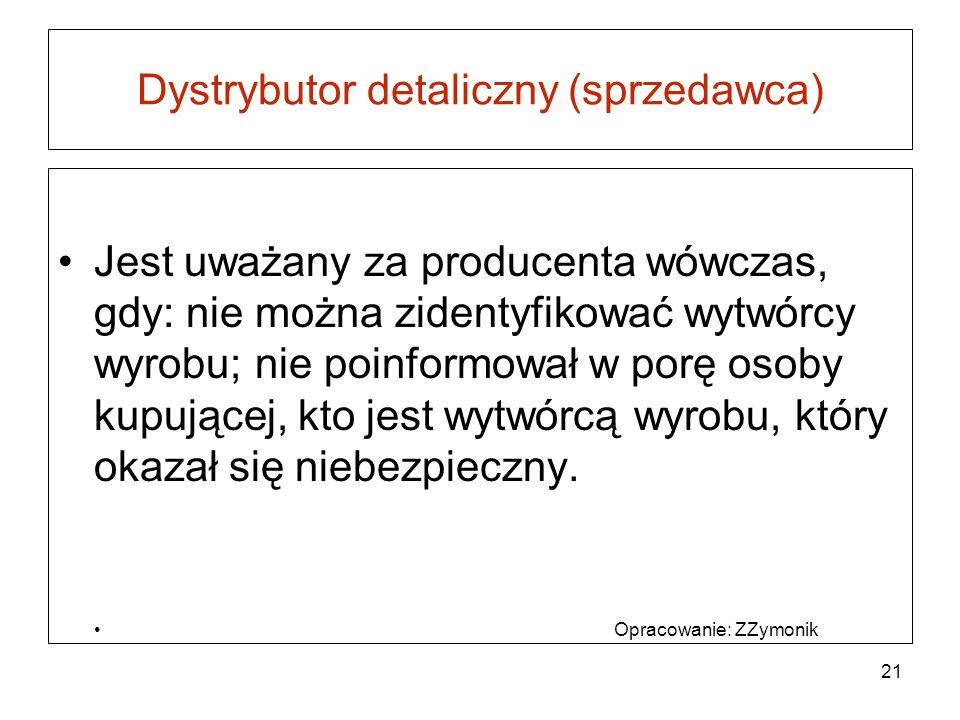 Dystrybutor detaliczny (sprzedawca) Jest uważany za producenta wówczas, gdy: nie można zidentyfikować wytwórcy wyrobu; nie poinformował w porę osoby k