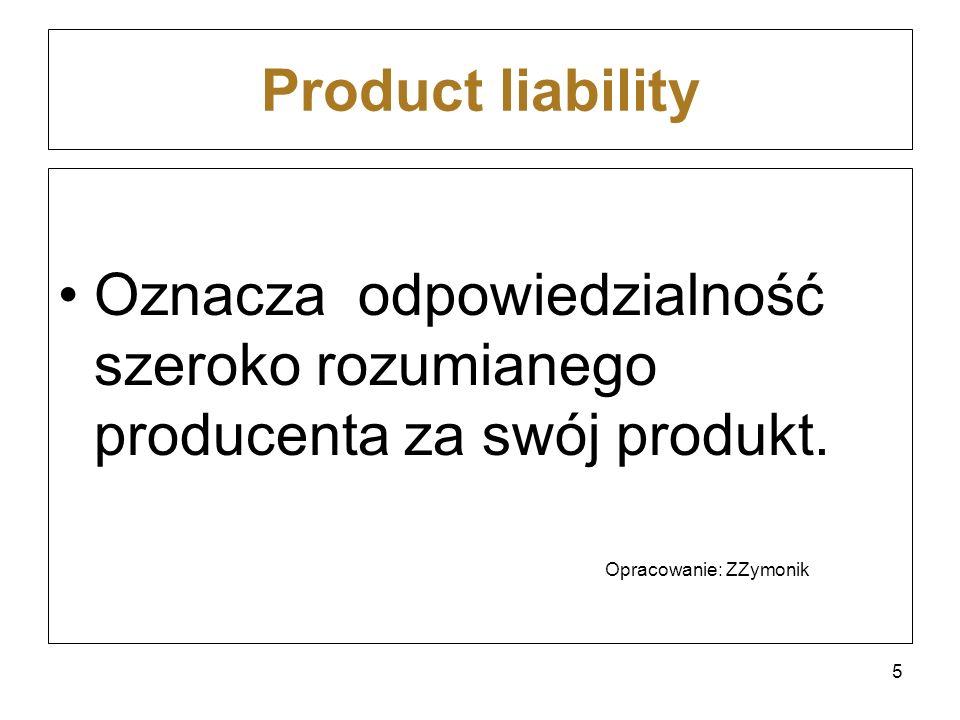 Product liability Oznacza odpowiedzialność szeroko rozumianego producenta za swój produkt. Opracowanie: ZZymonik 5