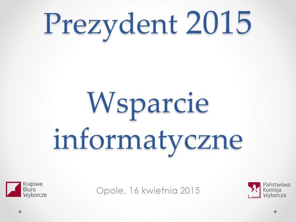 Prezydent 2015 Wsparcie informatyczne Opole, 16 kwietnia 2015