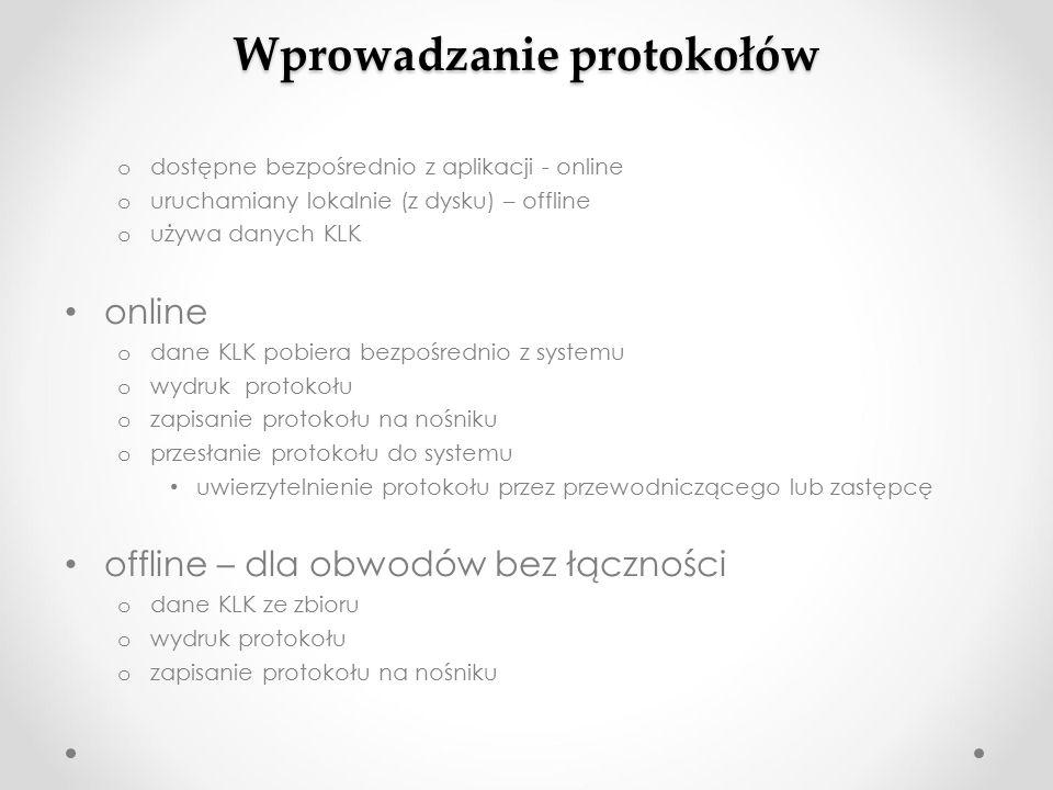 Wprowadzanie protokołów o dostępne bezpośrednio z aplikacji - online o uruchamiany lokalnie (z dysku) – offline o używa danych KLK online o dane KLK pobiera bezpośrednio z systemu o wydruk protokołu o zapisanie protokołu na nośniku o przesłanie protokołu do systemu uwierzytelnienie protokołu przez przewodniczącego lub zastępcę offline – dla obwodów bez łączności o dane KLK ze zbioru o wydruk protokołu o zapisanie protokołu na nośniku