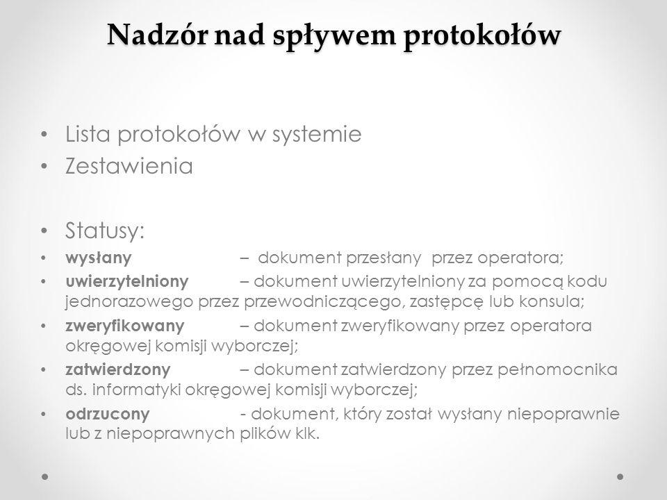 Nadzór nad spływem protokołów Lista protokołów w systemie Zestawienia Statusy: wysłany – dokument przesłany przez operatora; uwierzytelniony – dokument uwierzytelniony za pomocą kodu jednorazowego przez przewodniczącego, zastępcę lub konsula; zweryfikowany – dokument zweryfikowany przez operatora okręgowej komisji wyborczej; zatwierdzony – dokument zatwierdzony przez pełnomocnika ds.