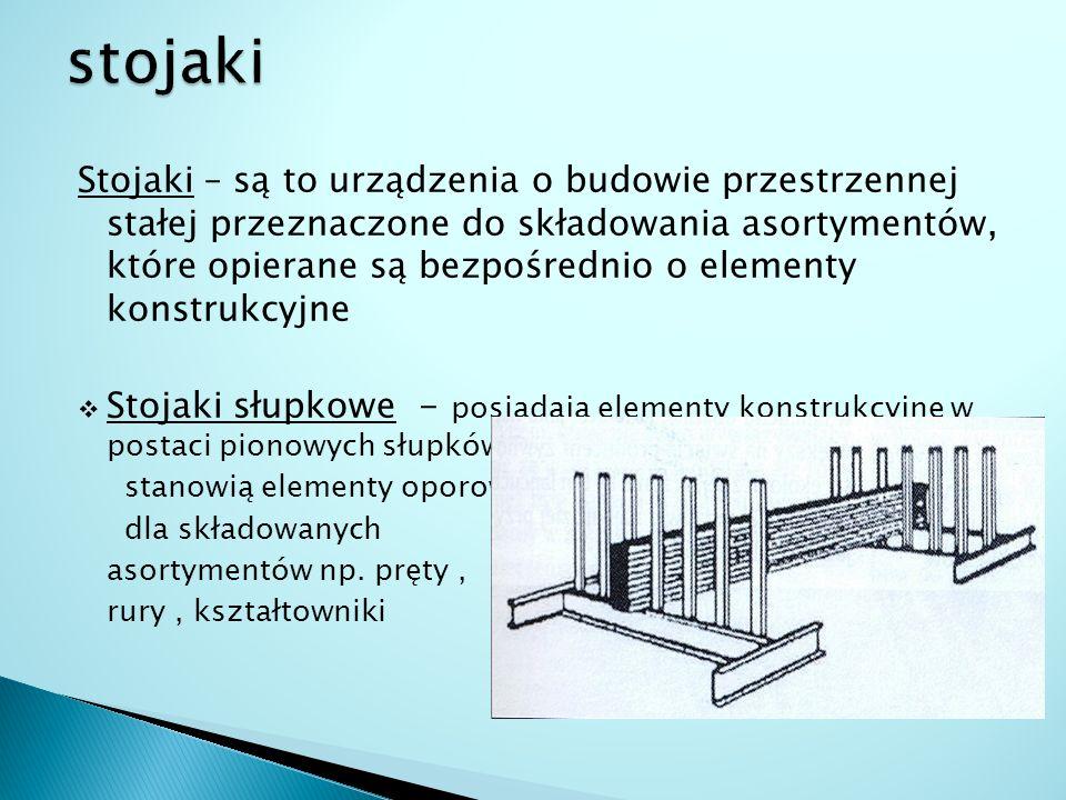Stojaki – są to urządzenia o budowie przestrzennej stałej przeznaczone do składowania asortymentów, które opierane są bezpośrednio o elementy konstruk