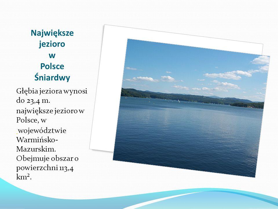 Największe jezioro w Polsce Śniardwy Głębia jeziora wynosi do 23,4 m. największe jezioro w Polsce, w województwie Warmińsko- Mazurskim. Obejmuje obsza