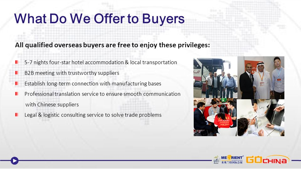All qualified overseas buyers are free to enjoy these privileges: 5-7 nights four-star hotel accommodation & local transportation B2B meeting with trustworthy suppliers Establish long-term connection with manufacturing bases Professional translation service to ensure smooth communication with Chinese suppliers Legal & logistic consulting service to solve trade problems What Do We Offer to Buyers