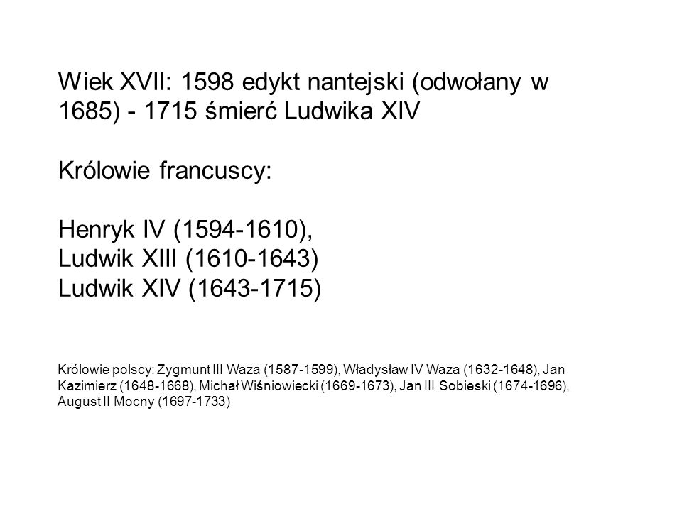 Wiek XVII: 1598 edykt nantejski (odwołany w 1685) - 1715 śmierć Ludwika XIV Królowie francuscy: Henryk IV (1594-1610), Ludwik XIII (1610-1643) Ludwik XIV (1643-1715) Królowie polscy: Zygmunt III Waza (1587-1599), Władysław IV Waza (1632-1648), Jan Kazimierz (1648-1668), Michał Wiśniowiecki (1669-1673), Jan III Sobieski (1674-1696), August II Mocny (1697-1733)