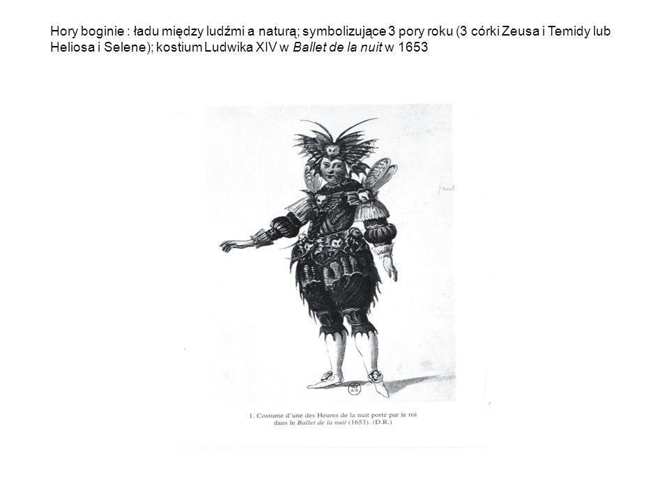 Hory boginie : ładu między ludźmi a naturą; symbolizujące 3 pory roku (3 córki Zeusa i Temidy lub Heliosa i Selene); kostium Ludwika XIV w Ballet de la nuit w 1653