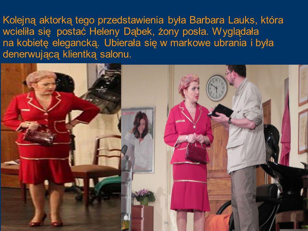 Kolejną aktorką tego przedstawienia była Barbara Lauks, która wcieliła się postać Heleny Dąbek, żony posła. Wyglądała na kobietę elegancką. Ubierała s