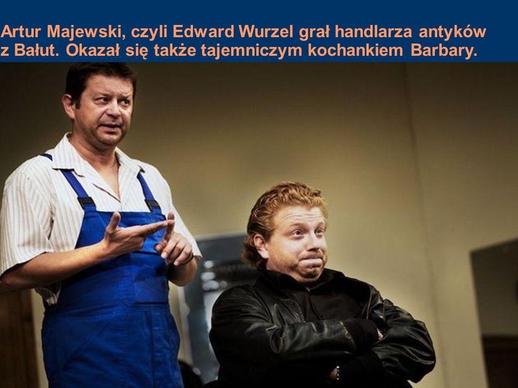 Artur Majewski, czyli Edward Wurzel grał handlarza antyków z Bałut. Okazał się także tajemniczym kochankiem Barbary.
