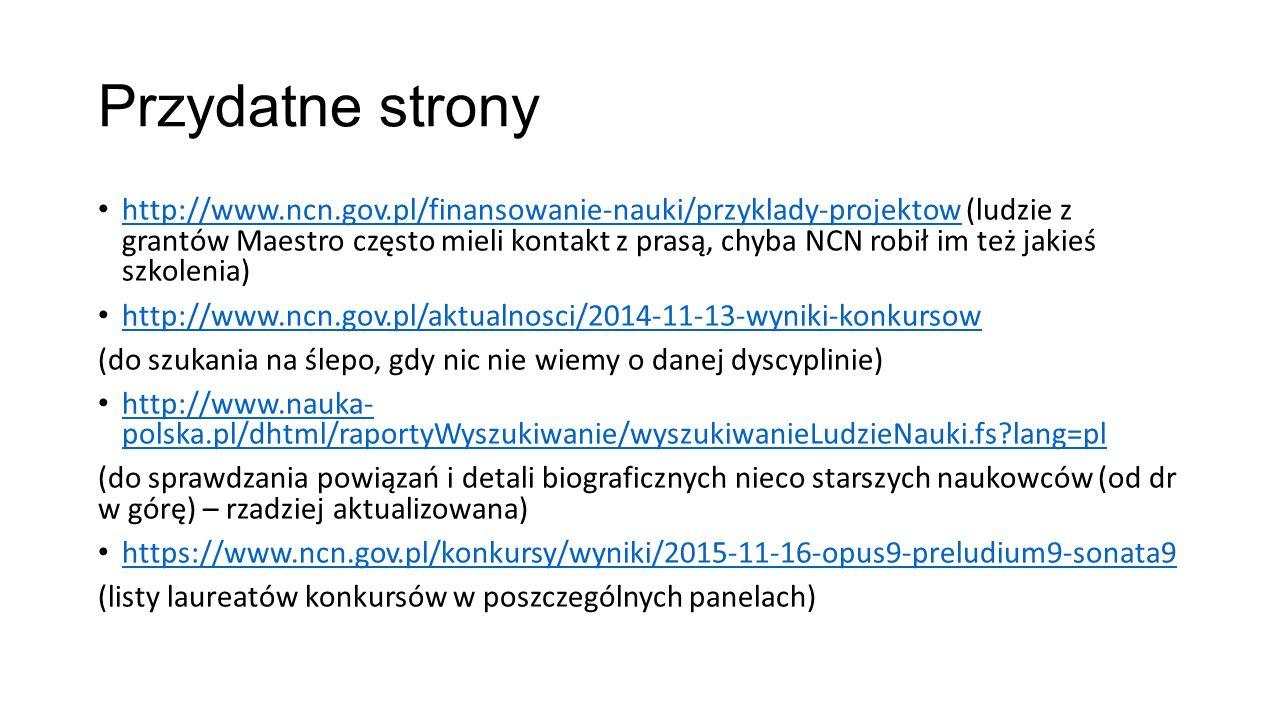 Przydatne strony http://www.ncn.gov.pl/finansowanie-nauki/przyklady-projektow (ludzie z grantów Maestro często mieli kontakt z prasą, chyba NCN robił im też jakieś szkolenia) http://www.ncn.gov.pl/finansowanie-nauki/przyklady-projektow http://www.ncn.gov.pl/aktualnosci/2014-11-13-wyniki-konkursow (do szukania na ślepo, gdy nic nie wiemy o danej dyscyplinie) http://www.nauka- polska.pl/dhtml/raportyWyszukiwanie/wyszukiwanieLudzieNauki.fs lang=pl http://www.nauka- polska.pl/dhtml/raportyWyszukiwanie/wyszukiwanieLudzieNauki.fs lang=pl (do sprawdzania powiązań i detali biograficznych nieco starszych naukowców (od dr w górę) – rzadziej aktualizowana) https://www.ncn.gov.pl/konkursy/wyniki/2015-11-16-opus9-preludium9-sonata9 (listy laureatów konkursów w poszczególnych panelach)