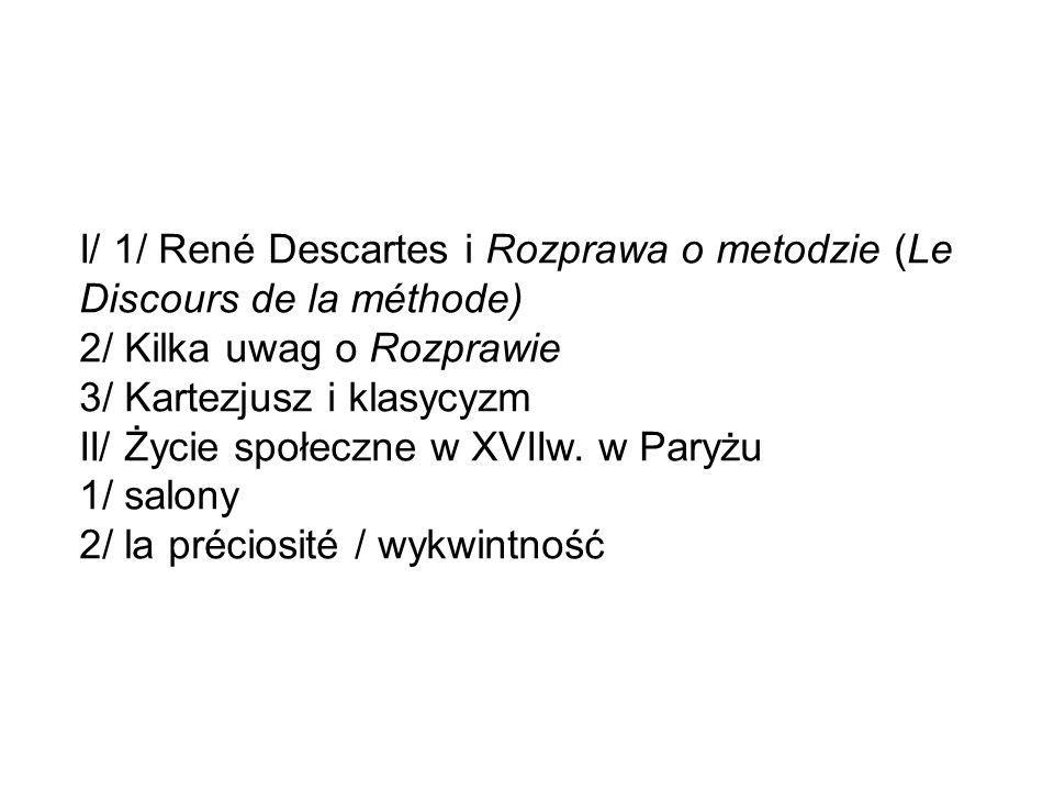 I/ 1/ René Descartes i Rozprawa o metodzie (Le Discours de la méthode) 2/ Kilka uwag o Rozprawie 3/ Kartezjusz i klasycyzm II/ Życie społeczne w XVIIw.
