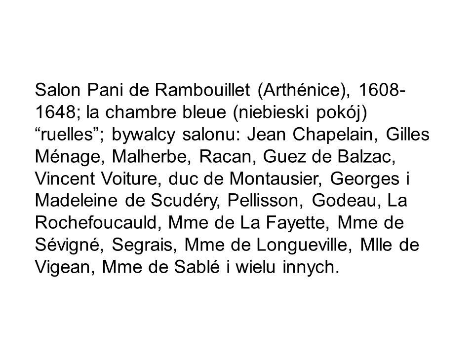 Salon Pani de Rambouillet (Arthénice), 1608- 1648; la chambre bleue (niebieski pokój) ruelles ; bywalcy salonu: Jean Chapelain, Gilles Ménage, Malherbe, Racan, Guez de Balzac, Vincent Voiture, duc de Montausier, Georges i Madeleine de Scudéry, Pellisson, Godeau, La Rochefoucauld, Mme de La Fayette, Mme de Sévigné, Segrais, Mme de Longueville, Mlle de Vigean, Mme de Sablé i wielu innych.