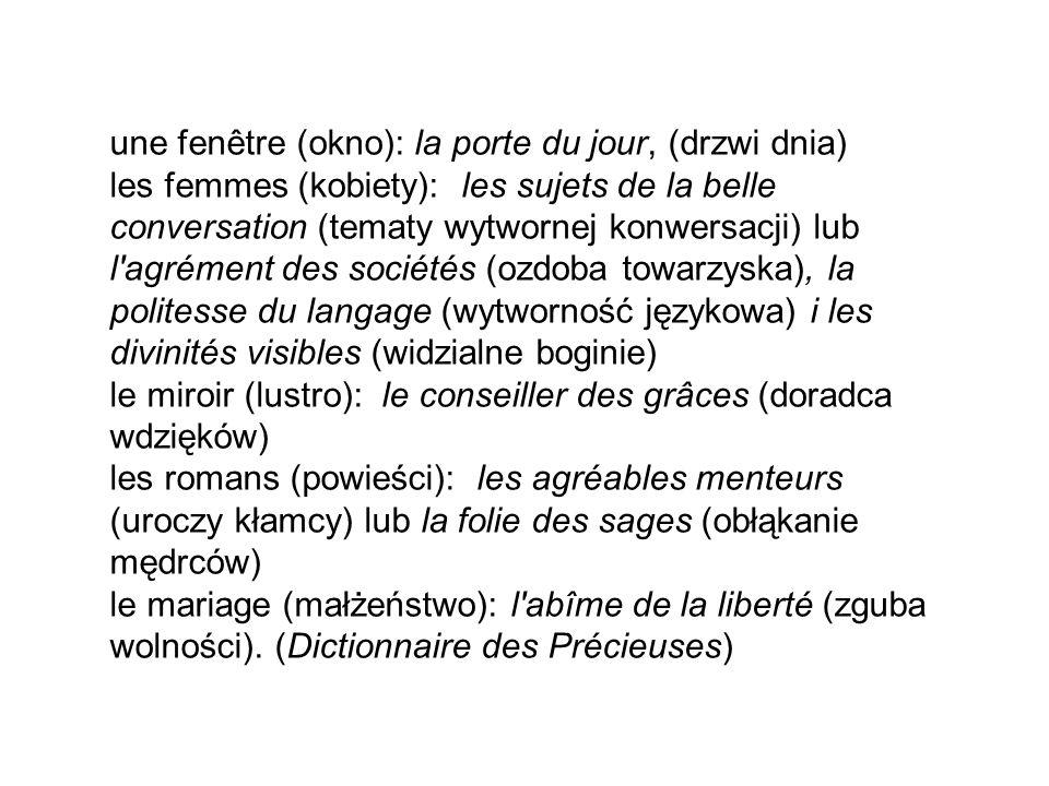 une fenêtre (okno): la porte du jour, (drzwi dnia) les femmes (kobiety): les sujets de la belle conversation (tematy wytwornej konwersacji) lub l agrément des sociétés (ozdoba towarzyska), la politesse du langage (wytworność językowa) i les divinités visibles (widzialne boginie) le miroir (lustro): le conseiller des grâces (doradca wdzięków) les romans (powieści): les agréables menteurs (uroczy kłamcy) lub la folie des sages (obłąkanie mędrców) le mariage (małżeństwo): l abîme de la liberté (zguba wolności).