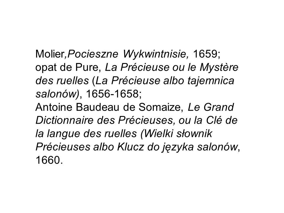 Molier,Pocieszne Wykwintnisie, 1659; opat de Pure, La Précieuse ou le Mystère des ruelles (La Précieuse albo tajemnica salonów), 1656-1658; Antoine Baudeau de Somaize, Le Grand Dictionnaire des Précieuses, ou la Clé de la langue des ruelles (Wielki słownik Précieuses albo Klucz do języka salonów, 1660.