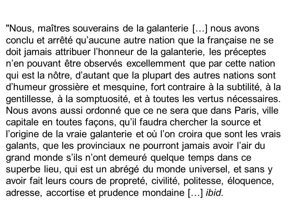 Nous, maîtres souverains de la galanterie […] nous avons conclu et arrêté qu'aucune autre nation que la française ne se doit jamais attribuer l'honneur de la galanterie, les préceptes n'en pouvant être observés excellemment que par cette nation qui est la nôtre, d'autant que la plupart des autres nations sont d'humeur grossière et mesquine, fort contraire à la subtilité, à la gentillesse, à la somptuosité, et à toutes les vertus nécessaires.
