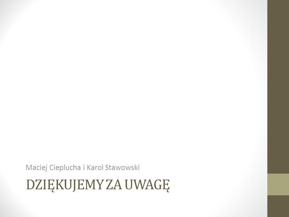 DZIĘKUJEMY ZA UWAGĘ Maciej Cieplucha i Karol Stawowski