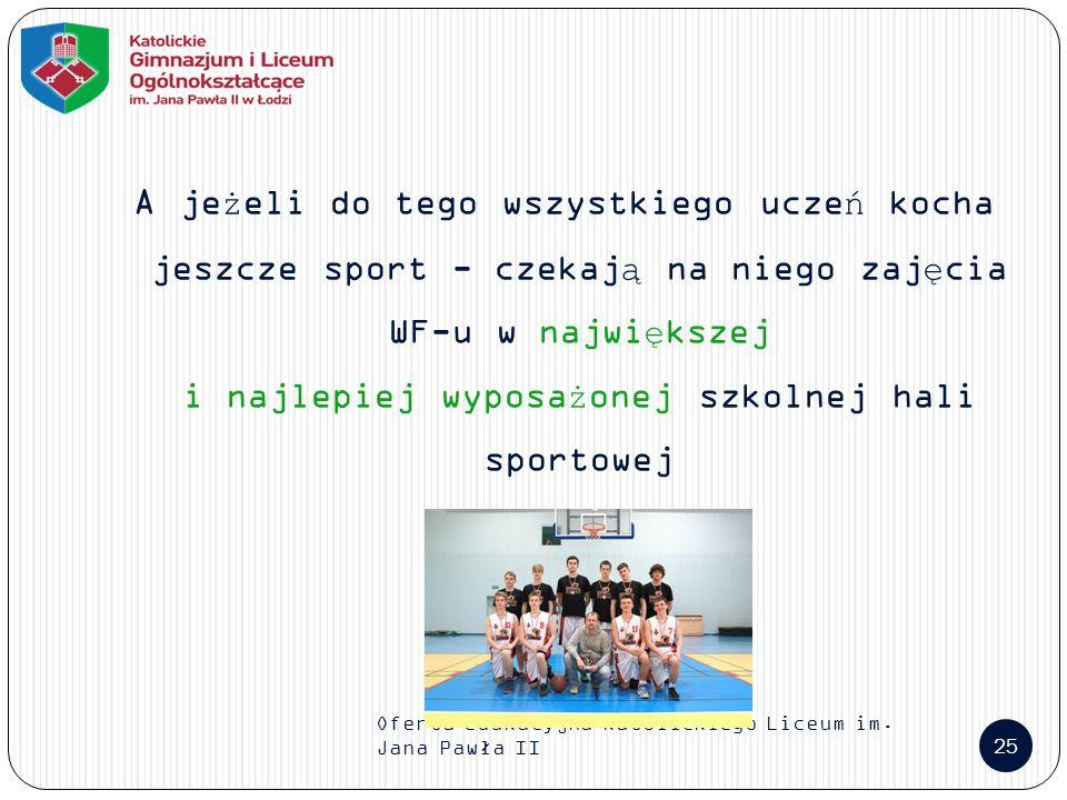 Oferta edukacyjna Katolickiego Liceum im. Jana Pawła II 25 A jeżeli do tego wszystkiego uczeń kocha jeszcze sport - czekają na niego zajęcia WF-u w na