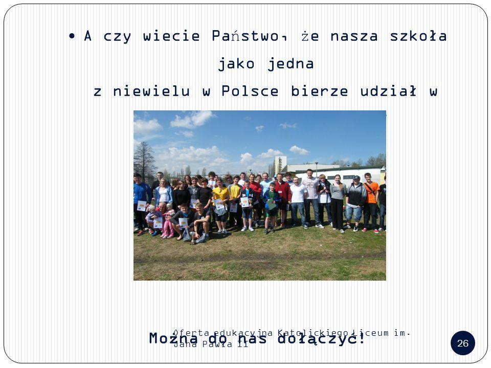 Oferta edukacyjna Katolickiego Liceum im. Jana Pawła II 26 A czy wiecie Państwo, że nasza szkoła jako jedna z niewielu w Polsce bierze udział w młodzi