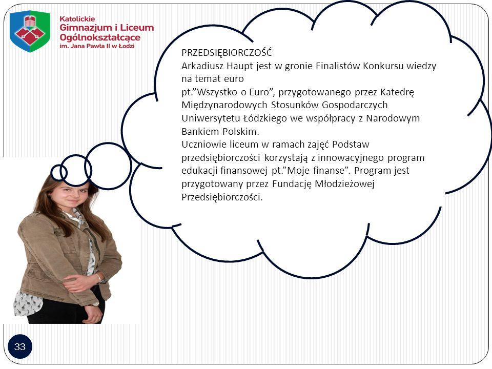 33 PRZEDSIĘBIORCZOŚĆ Arkadiusz Haupt jest w gronie Finalistów Konkursu wiedzy na temat euro pt. Wszystko o Euro , przygotowanego przez Katedrę Międzynarodowych Stosunków Gospodarczych Uniwersytetu Łódzkiego we współpracy z Narodowym Bankiem Polskim.
